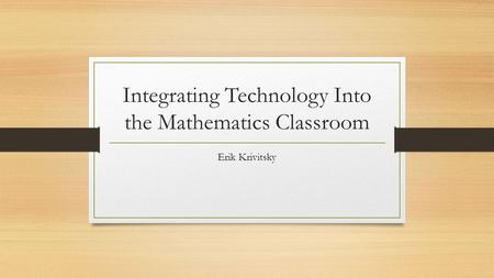 Integrating Technology Into the Mathematics Classroom Erik Krivitsky.
