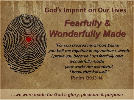 "God's Imprint on Our Lives Fearfully & Wonderfully Made …we were made for God's glory, pleasure & purpose ""For you created my inmost being; you knit me."