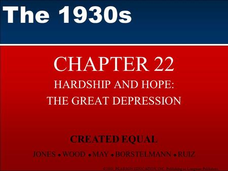 ©2003 PEARSON EDUCATION, INC. Publishing as Longman Publishers CHAPTER 22 HARDSHIP AND HOPE: THE GREAT DEPRESSION The 1930s CREATED EQUAL JONES  WOOD.