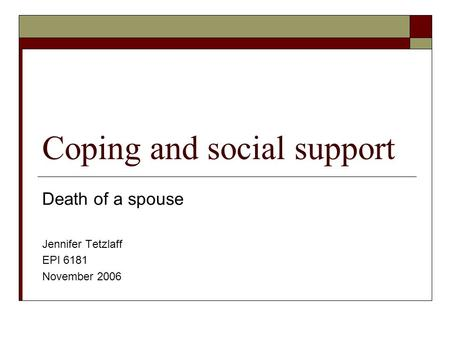 Coping and social support Death of a spouse Jennifer Tetzlaff EPI 6181 November 2006.