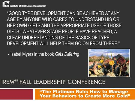 "IREM ® FALL LEADERSHIP CONFERENCE ""The Platinum Rule: How to Manage Your Behaviors to Create More Gold"" ""GOOD TYPE DEVELOPMENT CAN BE ACHIEVED AT ANY AGE."