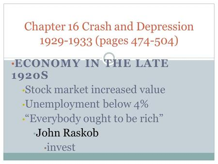 "ECONOMY IN THE LATE 1920S Stock market increased value Unemployment below 4% ""Everybody ought to be rich"" John Raskob invest Chapter 16 Crash and Depression."