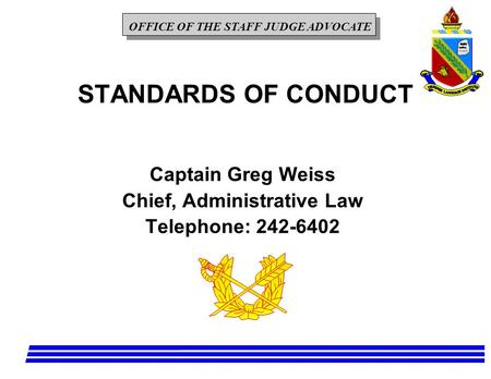 OFFICE OF THE STAFF JUDGE ADVOCATE STANDARDS OF CONDUCT Captain Greg Weiss Chief, Administrative Law Telephone: 242-6402.