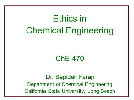Ethics in Chemical Engineering ChE 470 Dr. Sepideh Faraji Department of Chemical Engineering California State University, Long Beach.