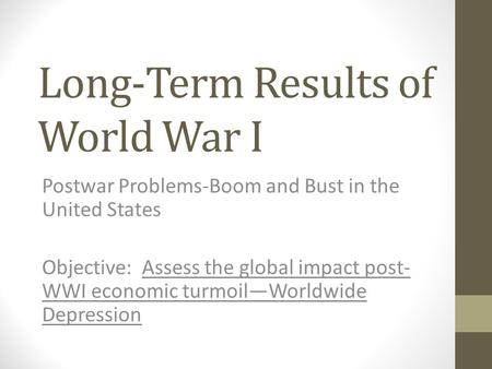 Long-Term Results of World War I Postwar Problems-Boom and Bust in the United States Objective: Assess the global impact post- WWI economic turmoil—Worldwide.