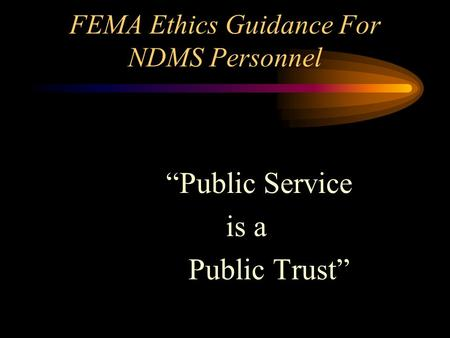 "FEMA Ethics Guidance For NDMS Personnel ""Public Service is a Public Trust"""