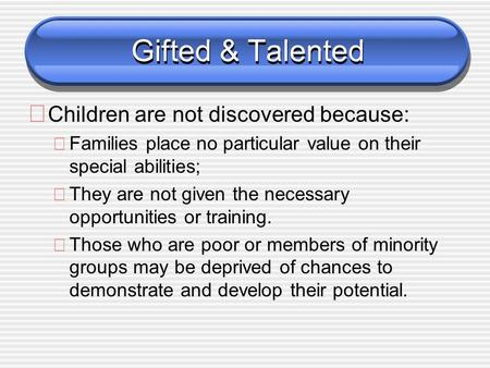 Gifted & Talented ð Children are not discovered because: ðFamilies place no particular value on their special abilities; ðThey are not given the necessary.