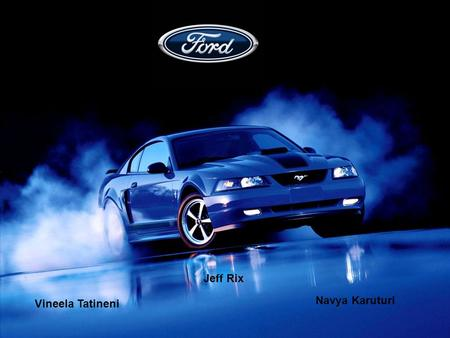 Jeff Rix Navya Karuturi Vineela Tatineni. Business Background Ford Motor Company is a global automotive industry founded in Dearborn, Michigan. It is.