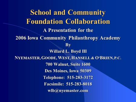 School and Community Foundation Collaboration A Presentation for the 2006 Iowa Community Philanthropy Academy By Willard L. Boyd III N YEMASTER, G OODE,