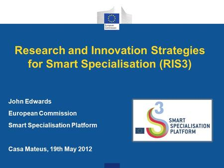 Research and Innovation Strategies for Smart Specialisation (RIS3) John Edwards European Commission Smart Specialisation Platform Casa Mateus, 19th May.