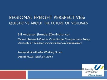 REGIONAL FREIGHT PERSPECTIVES: QUESTIONS ABOUT THE FUTURE OF VOLUMES Bill Anderson Ontario Research Chair in Cross-Border Transportation.