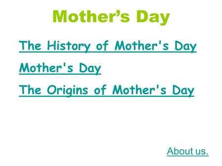 Mother's Day The History of Mother's Day Mother's Day The Origins of Mother's Day About us.
