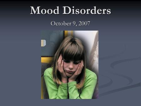 Mood Disorders October 9, 2007. Mood Disorders Any disturbance in mood Any disturbance in mood Extreme, persistent, or poorly regulated emotional states.