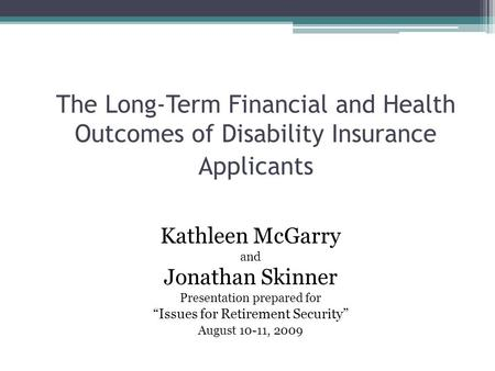 "The Long-Term Financial and Health Outcomes of Disability Insurance Applicants Kathleen McGarry and Jonathan Skinner Presentation prepared for ""Issues."