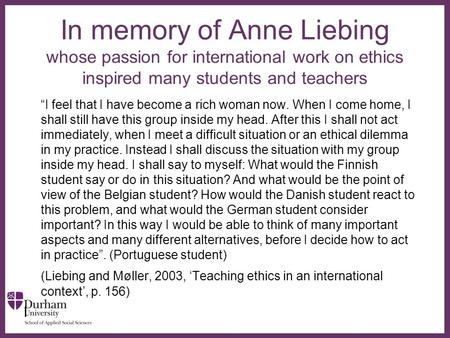 "∂ In memory of Anne Liebing whose passion for international work on ethics inspired many students and teachers ""I feel that I have become a rich woman."