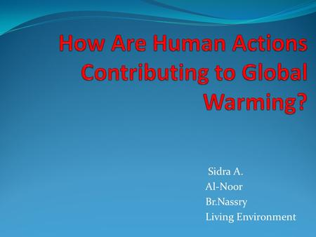 Sidra A. Al-Noor Br.Nassry Living Environment Key terms you should know: Human actions Contributing Global warming.