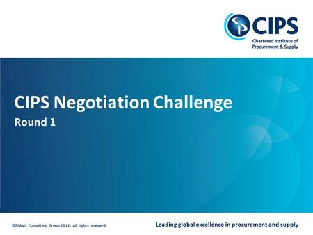 Leading global excellence in procurement and supply ©PMMS Consulting Group 2011. All rights reserved. CIPS Negotiation Challenge Round 1.
