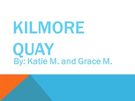 KILMORE QUAY By: Katie M. and Grace M.. KILMORE QUAY KILMORE QUAY IS A BEAUTIFUL VILLAGE IN COUNTY WEXFORD, IRELAND. IT HAS A BEAUTIFUL LANDSCAPE. HERE.