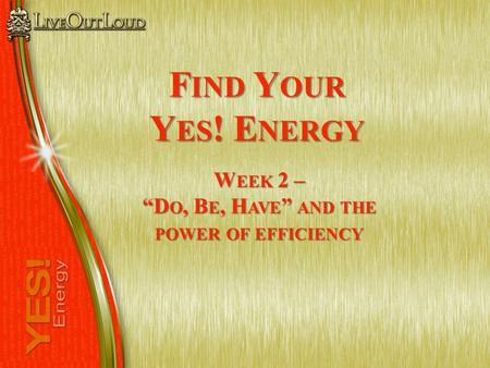 "F IND Y OUR Y ES ! E NERGY W EEK 2 – ""D O, B E, H AVE "" AND THE POWER OF EFFICIENCY."