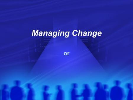 Managing Change or.