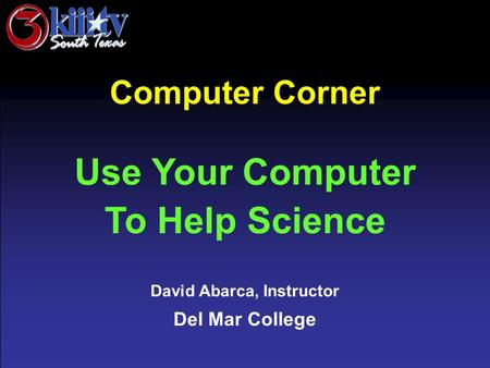 David Abarca, Instructor Del Mar College Computer Corner Use Your Computer To Help Science.