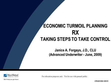 ECONOMIC TURMOIL PLANNING RX TAKING STEPS TO TAKE CONTROL Janice A. Forgays, J.D., CLU (Advanced Underwriter - June, 2009) CRN201009-125315 For education.