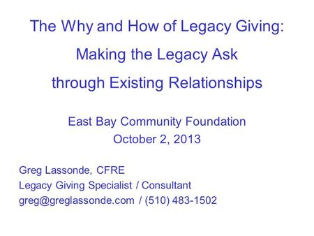 The Why and How of Legacy Giving: Making the Legacy Ask through Existing Relationships East Bay Community Foundation October 2, 2013 Greg Lassonde, CFRE.