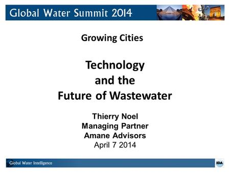 Growing Cities Technology and the Future of Wastewater Thierry Noel Managing Partner Amane Advisors April 7 2014.