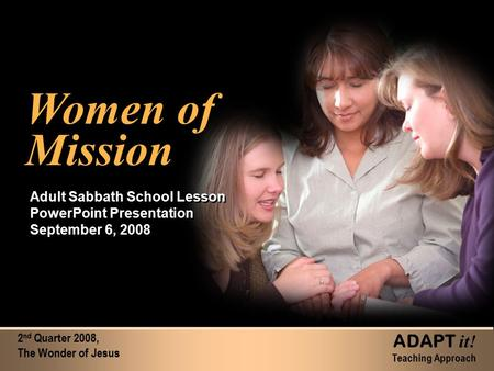 2 nd Quarter 2008, The Wonder of Jesus ADAPT it! Teaching Approach Women of Mission Women of Mission Adult Sabbath School Lesson PowerPoint Presentation.