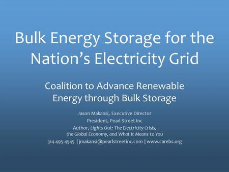The Policy Voice for Energy Storage Bulk Energy Storage for the Nation's Electricity Grid Jason Makansi, Executive Director President, Pearl Street Inc.