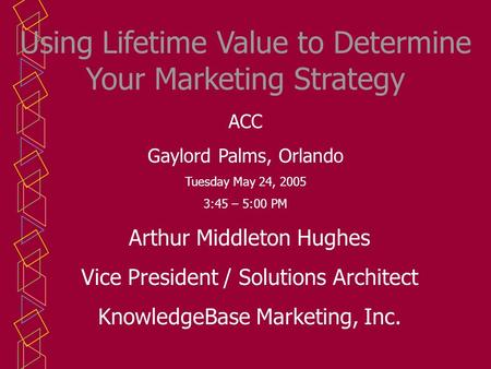 Using Lifetime Value to Determine Your Marketing Strategy Arthur Middleton Hughes Vice President / Solutions Architect KnowledgeBase Marketing, Inc. ACC.