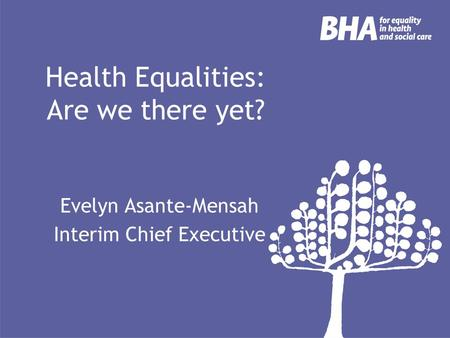 Health Equalities: Are we there yet? Evelyn Asante-Mensah Interim Chief Executive.