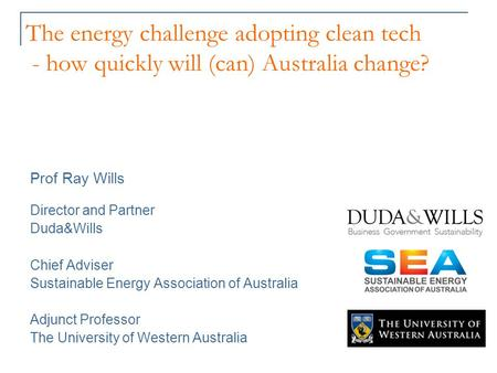 The energy challenge adopting clean tech - how quickly will (can) Australia change? Prof Ray Wills Director and Partner Duda&Wills Chief Adviser Sustainable.