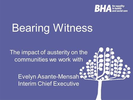Bearing Witness The impact of austerity on the communities we work with Evelyn Asante-Mensah Interim Chief Executive.