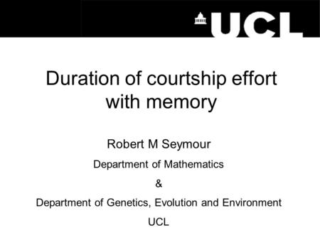 Duration of courtship effort with memory Robert M Seymour Department of Mathematics & Department of Genetics, Evolution and Environment UCL.