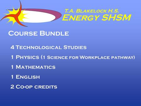 T.A. Blakelock H.S. Energy SHSM Course Bundle 4 Technological Studies 1 Physics ( 1 Science for Workplace pathway) 1 Mathematics 1 English 2 Co-op credits.