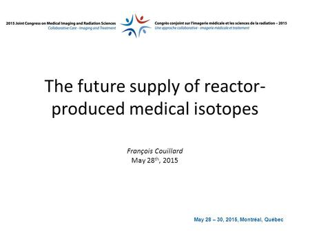 May 28 – 30, 2015, Montréal, Québec The future supply of reactor- produced medical isotopes François Couillard May 28 th, 2015.