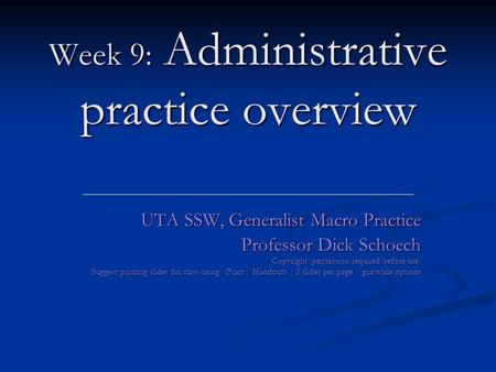 Week 9: Administrative practice overview UTA SSW, Generalist Macro Practice Professor Dick Schoech Copyright (permission required before use) Suggest printing.
