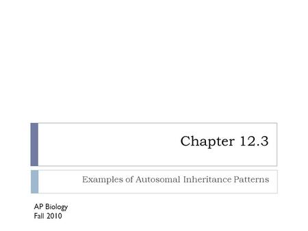Chapter 12.3 Examples of Autosomal Inheritance Patterns AP Biology Fall 2010.