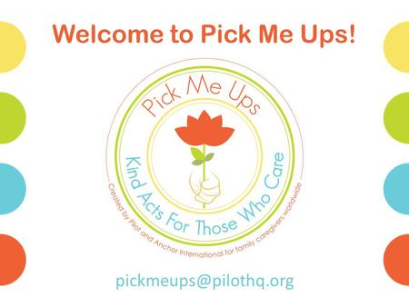 Welcome to Pick Me Ups! Questions to Answer What is the Pick Me Ups program? Why is Pilot doing Pick Me Ups? Who are family caregivers,