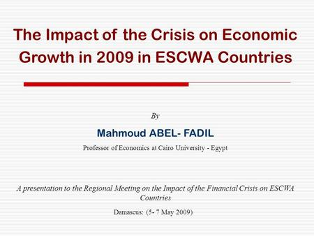 The Impact of the Crisis on Economic Growth in 2009 in ESCWA Countries By Mahmoud ABEL- FADIL Professor of Economics at Cairo University - Egypt A presentation.