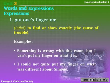 Words and Expressions Passage A Clubs and Society Experiencing English 1 1. put one's finger on: Something is wrong with this room, but I can't put my.