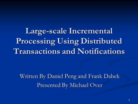 1 Large-scale Incremental Processing Using Distributed Transactions and Notifications Written By Daniel Peng and Frank Dabek Presented By Michael Over.