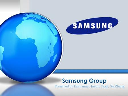 Samsung Group Presented by Emmanuel, Jueun, Tsogt, Xu Zhang.