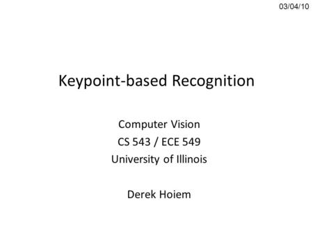 Keypoint-based Recognition Computer Vision CS 543 / ECE 549 University of Illinois Derek Hoiem 03/04/10.