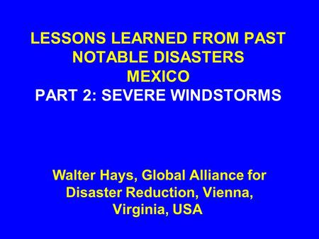 LESSONS LEARNED FROM PAST NOTABLE DISASTERS MEXICO PART 2: SEVERE WINDSTORMS Walter Hays, Global Alliance for Disaster Reduction, Vienna, Virginia, USA.