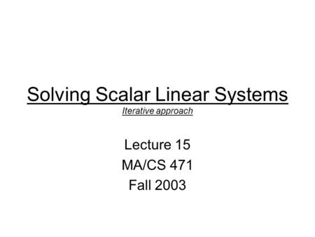 Solving Scalar Linear Systems Iterative approach Lecture 15 MA/CS 471 Fall 2003.