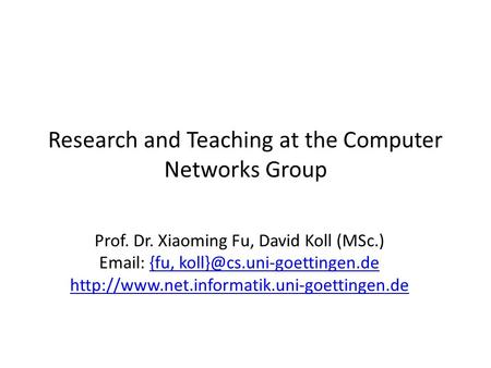 Research and Teaching at the Computer Networks Group Prof. Dr. Xiaoming Fu, David Koll (MSc.)   {fu,