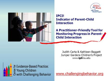 IPCI! Indicator of Parent-Child Interaction A Practitioner-Friendly Tool for Monitoring Progress in Parent- Child Interaction www.challengingbehavior.org.