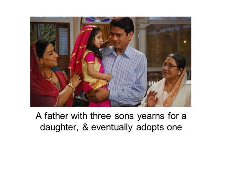 A father with three sons yearns for a daughter, & eventually adopts one.